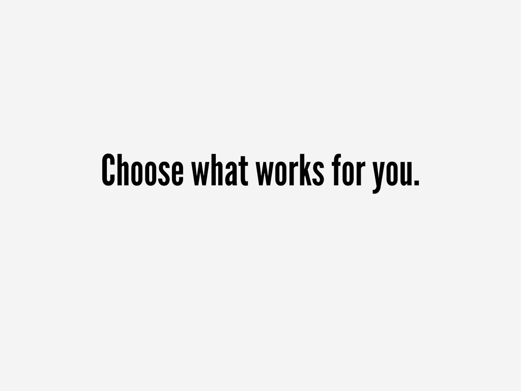 Choose what works for you.