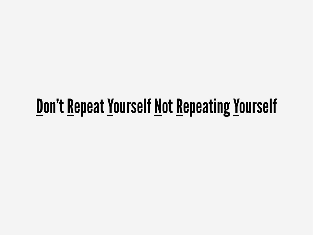 Don't Repeat Yourself Not Repeating Yourself