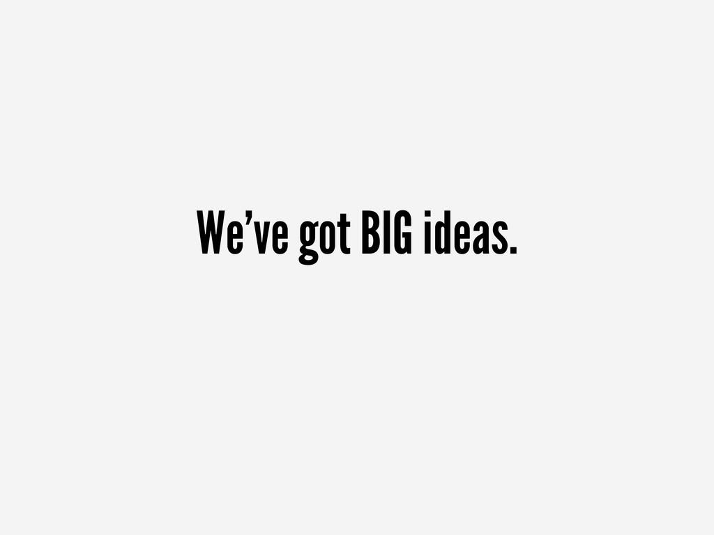 We've got BIG ideas.