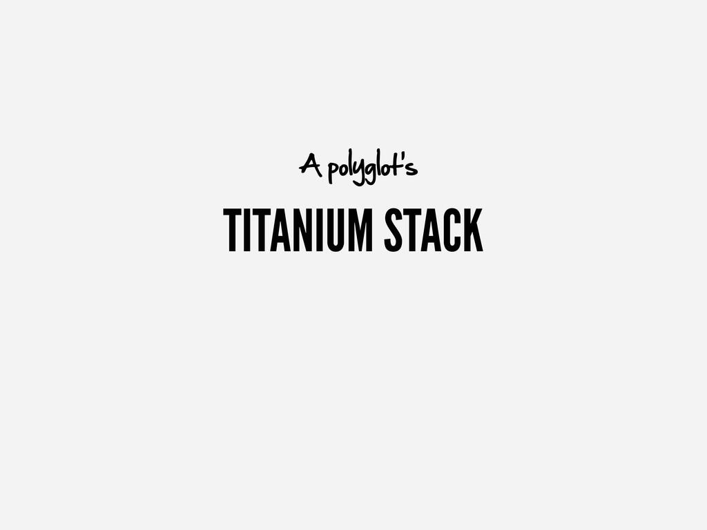 TITANIUM STACK A polyglot's