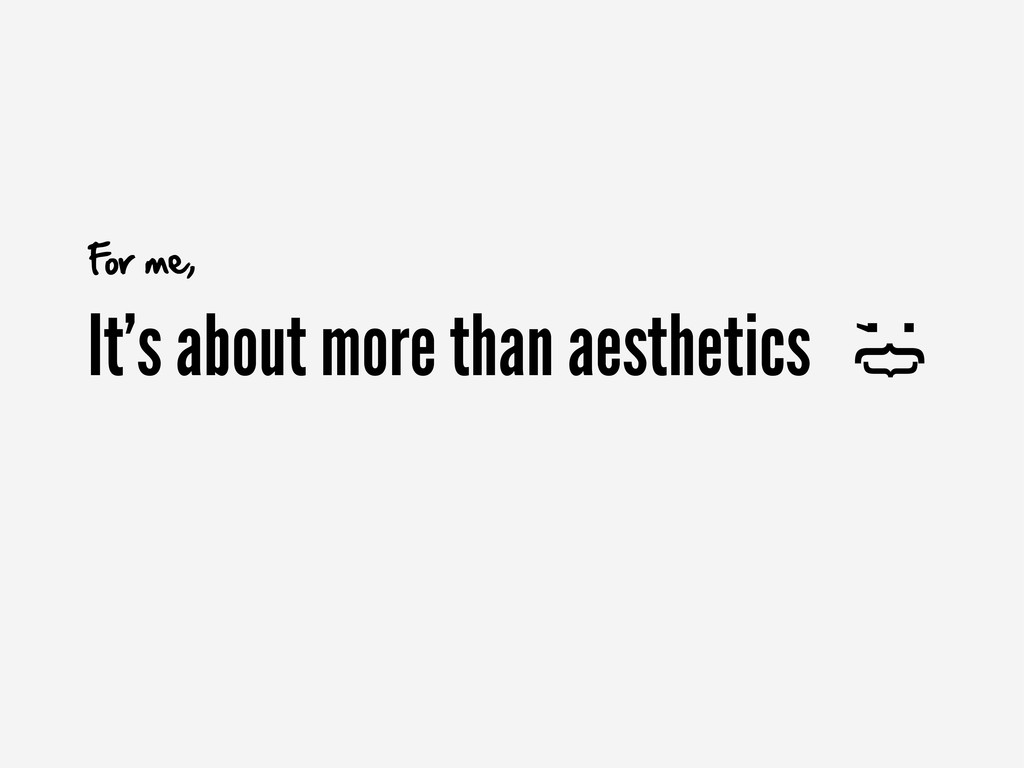 It's about more than aesthetics ;{ } For me,