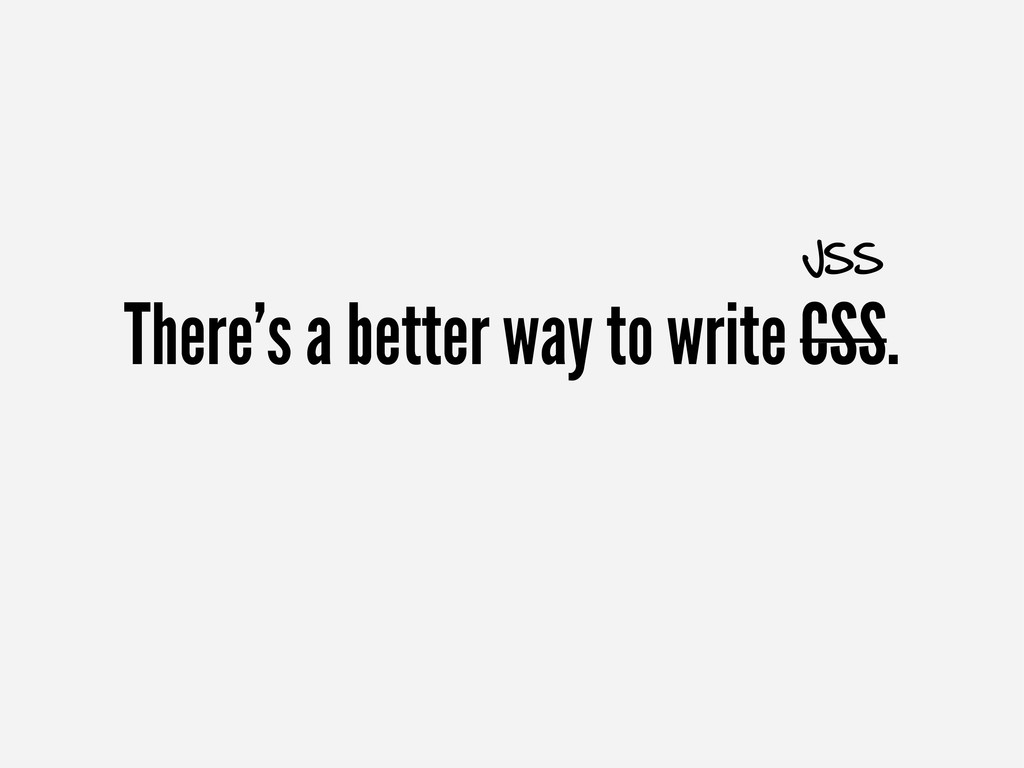 There's a better way to write CSS. JSS