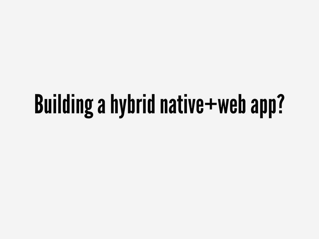 Building a hybrid native+web app?