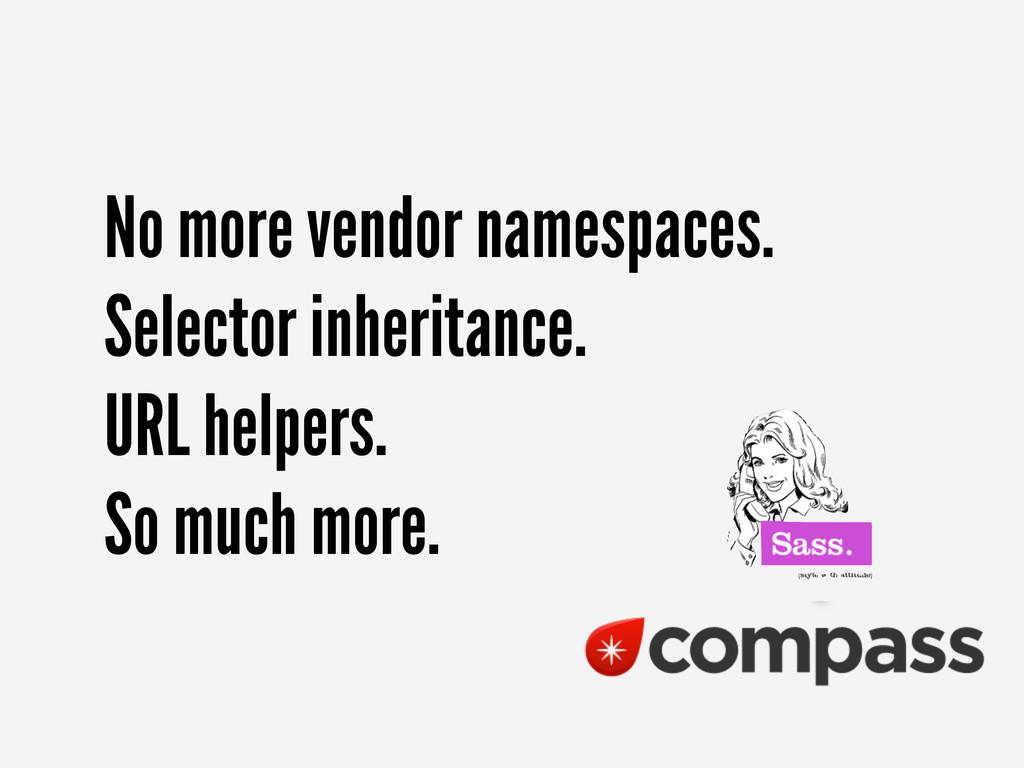 No more vendor namespaces. Selector inheritance...