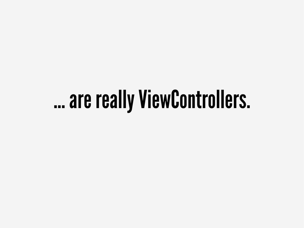 ... are really ViewControllers.