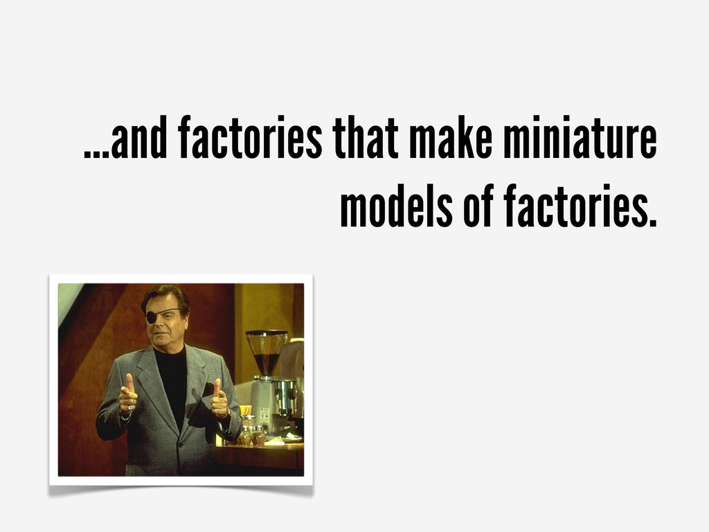 ...and factories that make miniature models of ...