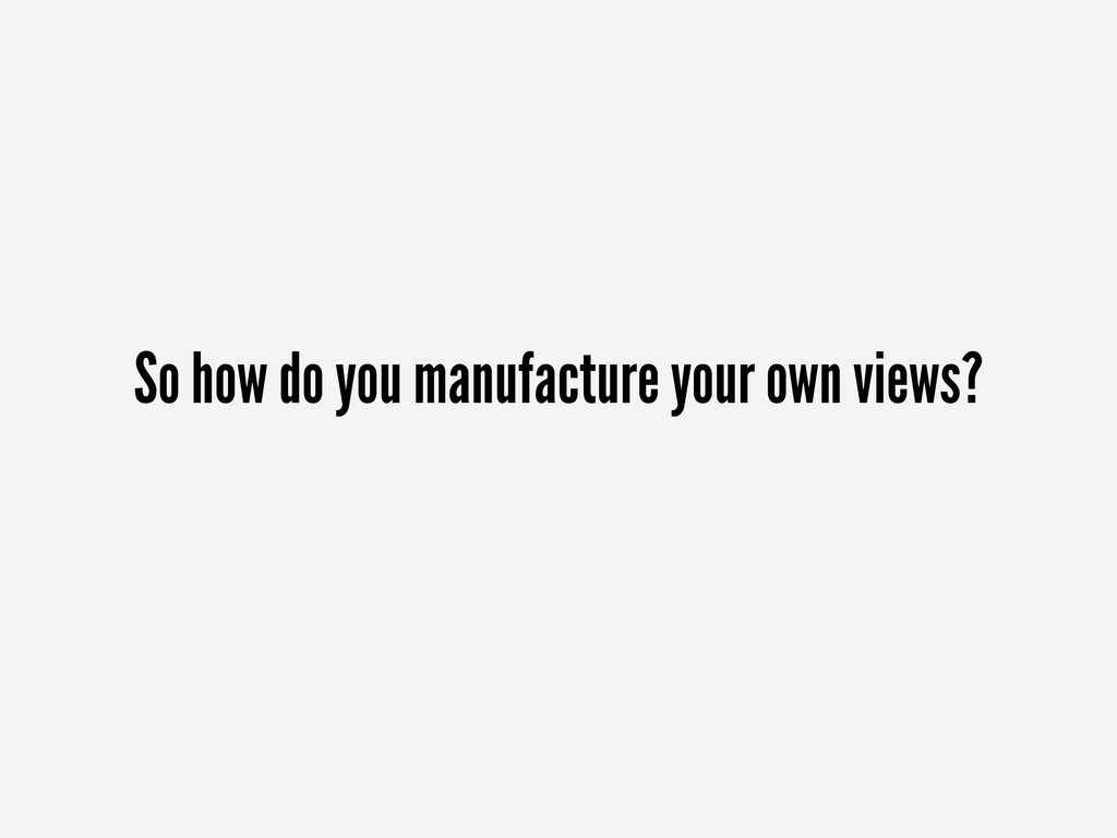 So how do you manufacture your own views?