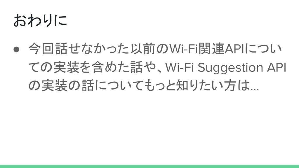 ● 今回話せなかった以前のWi-Fi関連APIについ ての実装を含めた話や、Wi-Fi Sug...