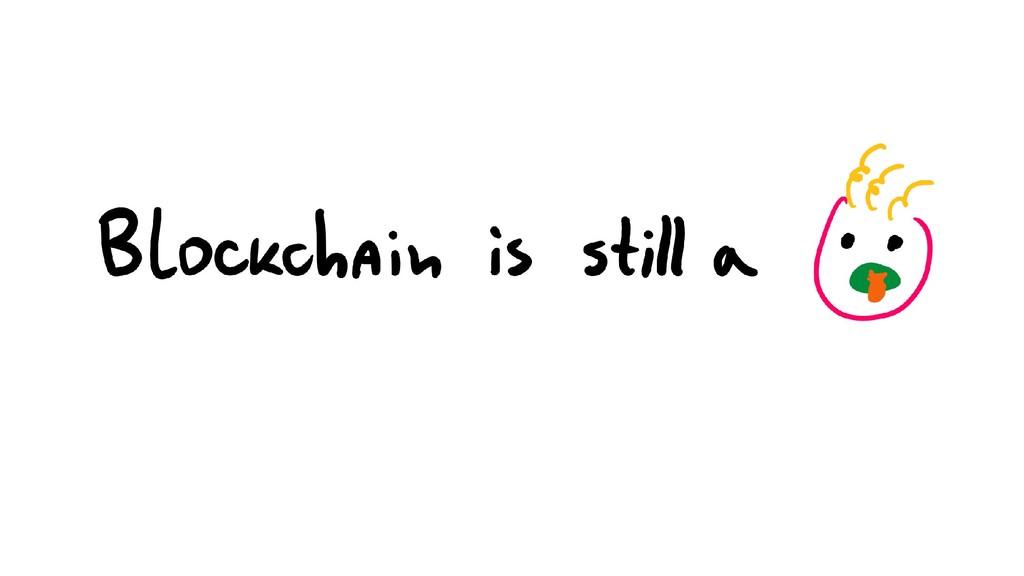 Blockchain is still a baby
