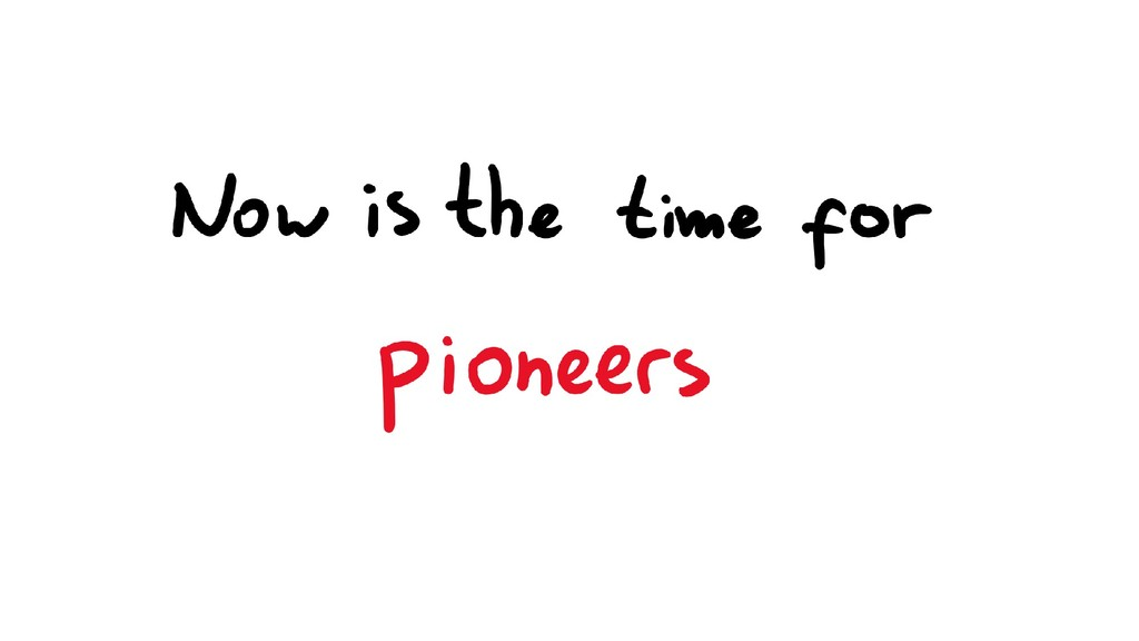 Now is the time for pioneers
