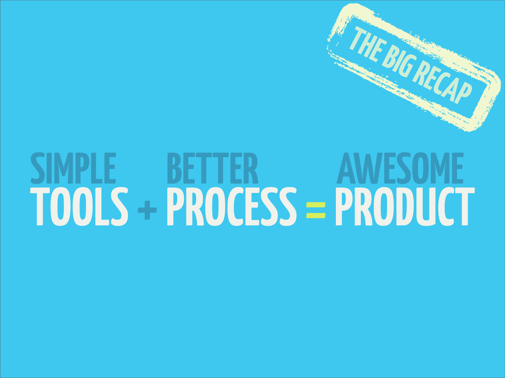 TOOLS + PROCESS = PRODUCT SIMPLE BETTER AWESOME...