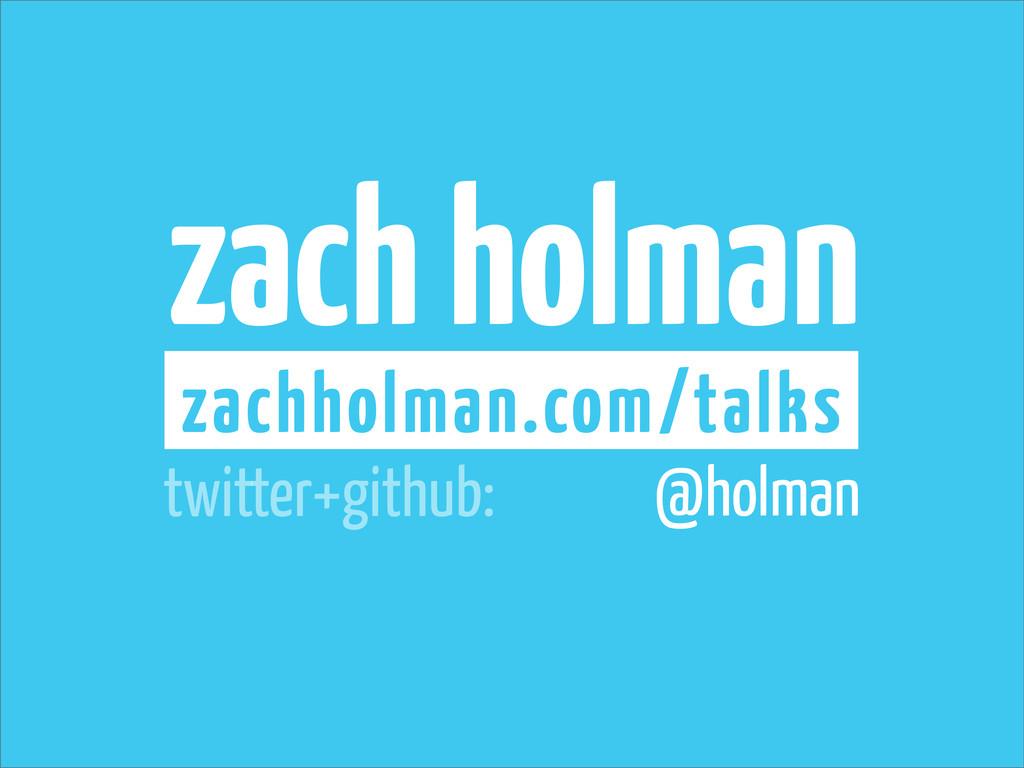 zach holman zachholman.com/talks @holman twitte...