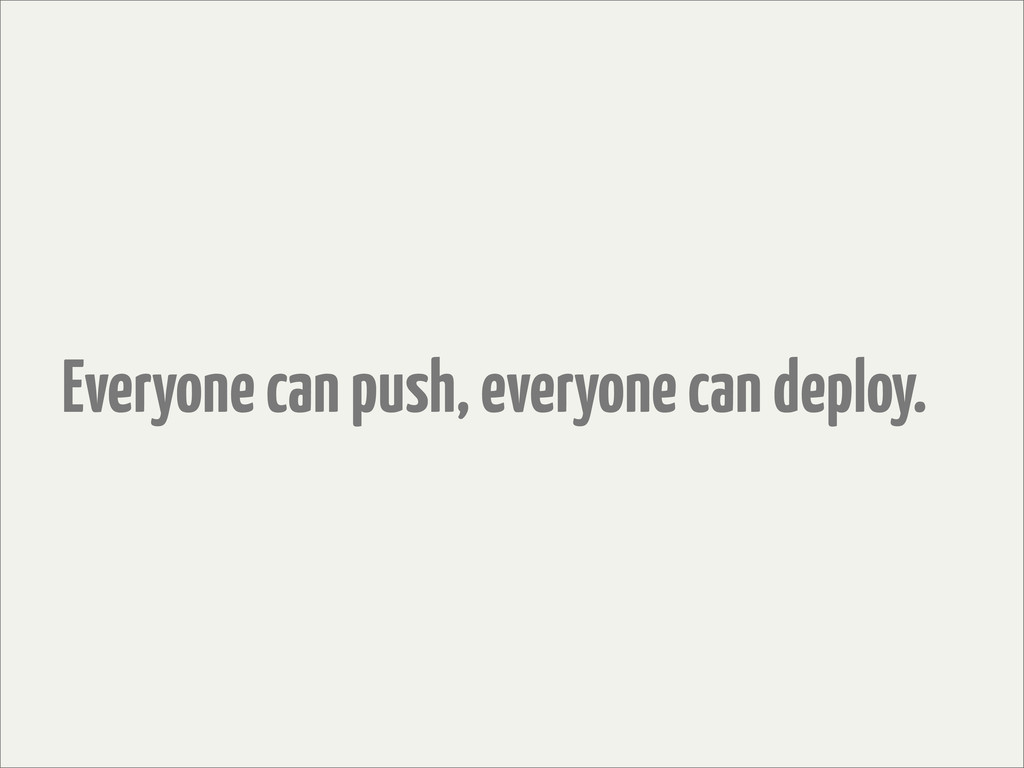 Everyone can push, everyone can deploy.