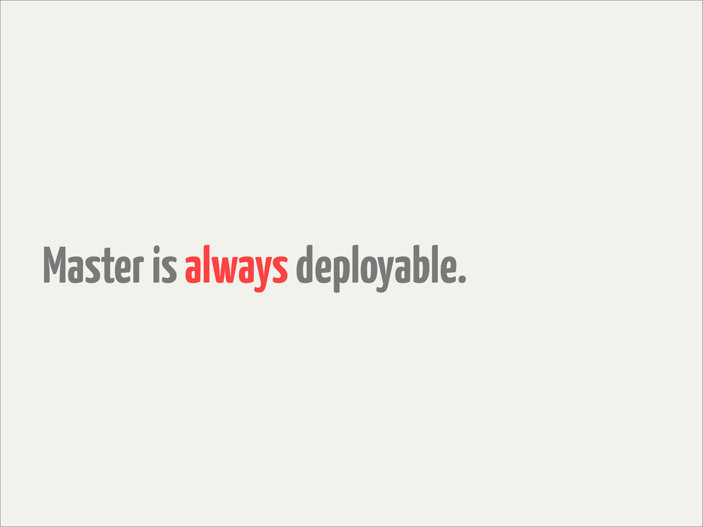 Master is always deployable.