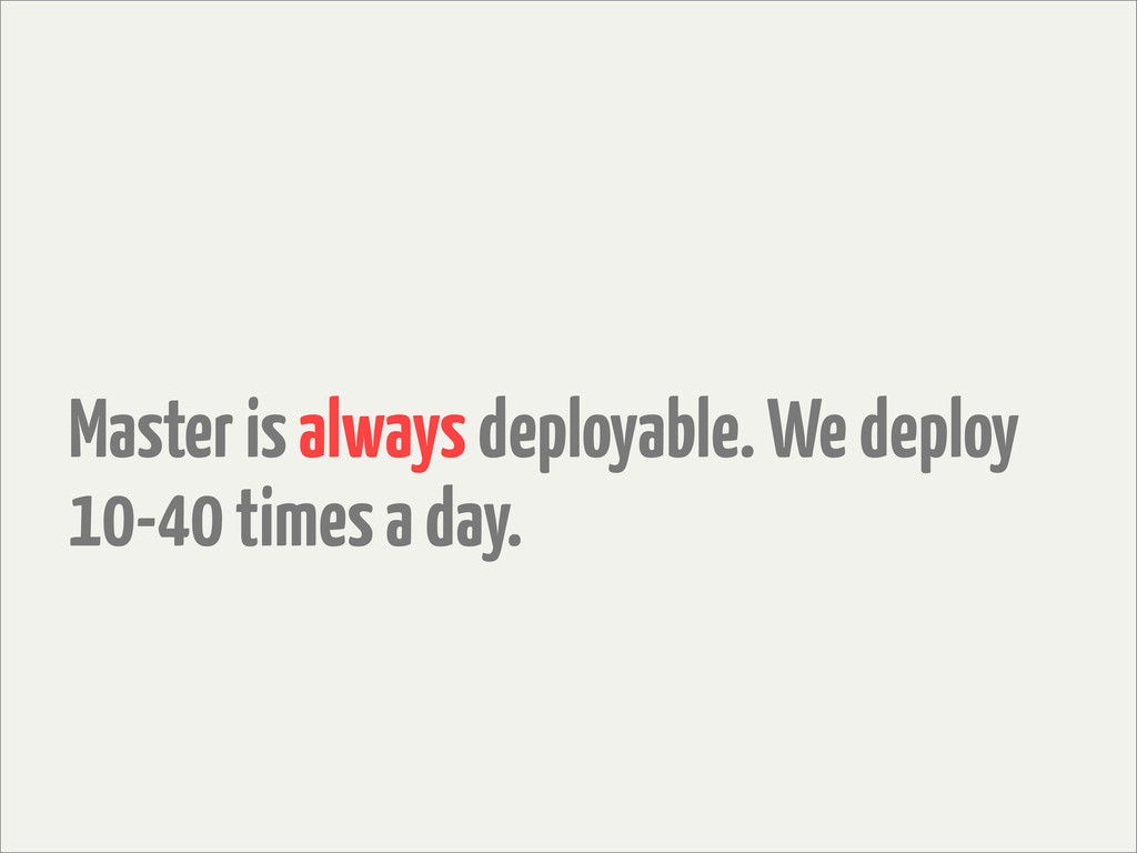 Master is always deployable. We deploy 10-40 ti...