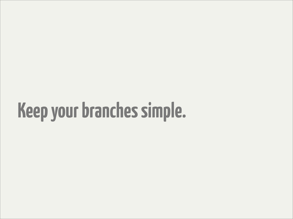 Keep your branches simple.