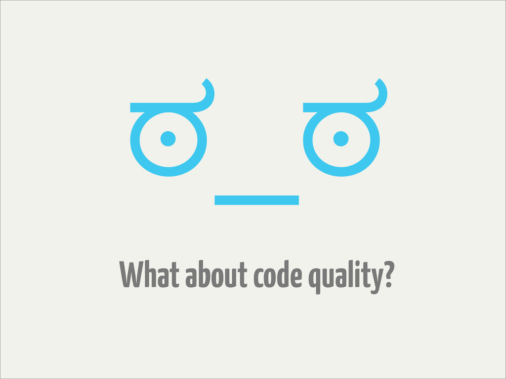 What about code quality? ಠ_ಠ