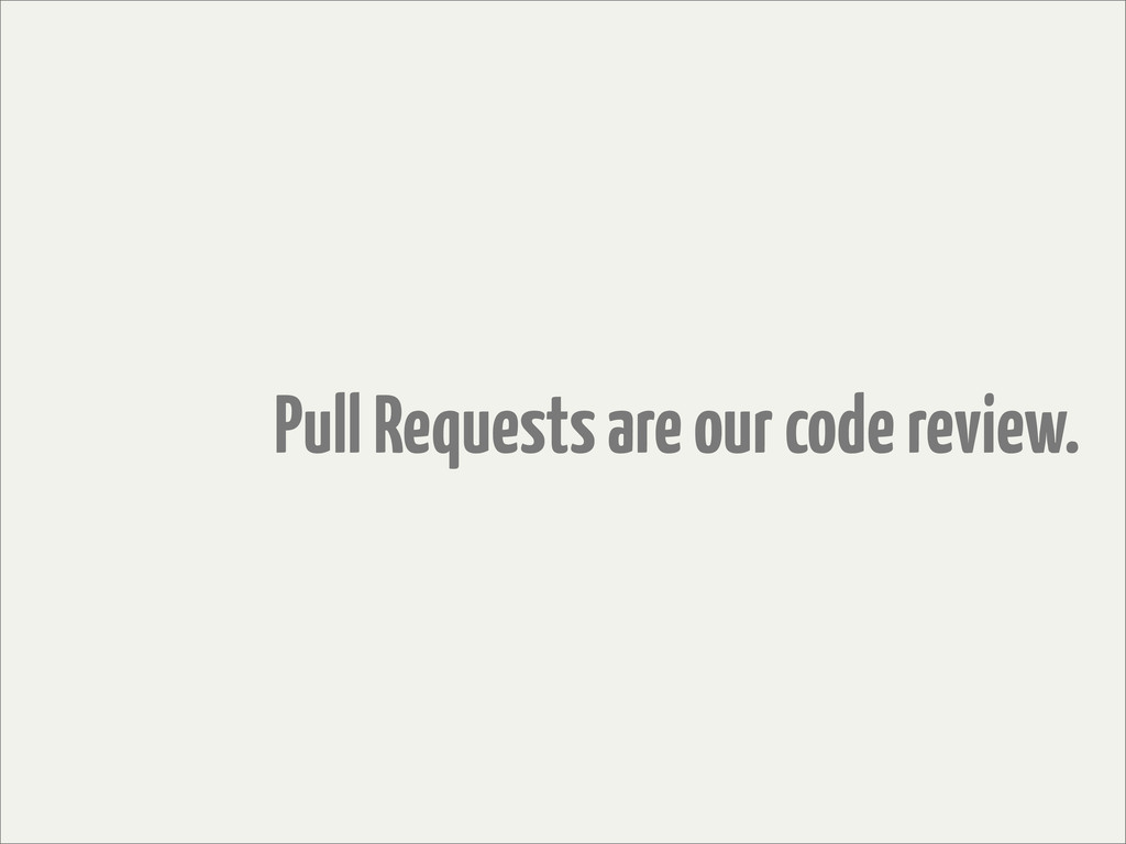 Pull Requests are our code review.