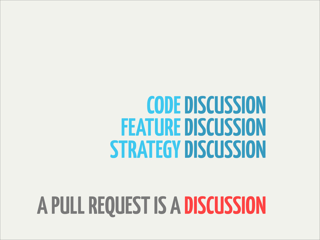 A PULL REQUEST IS A DISCUSSION CODE DISCUSSION ...