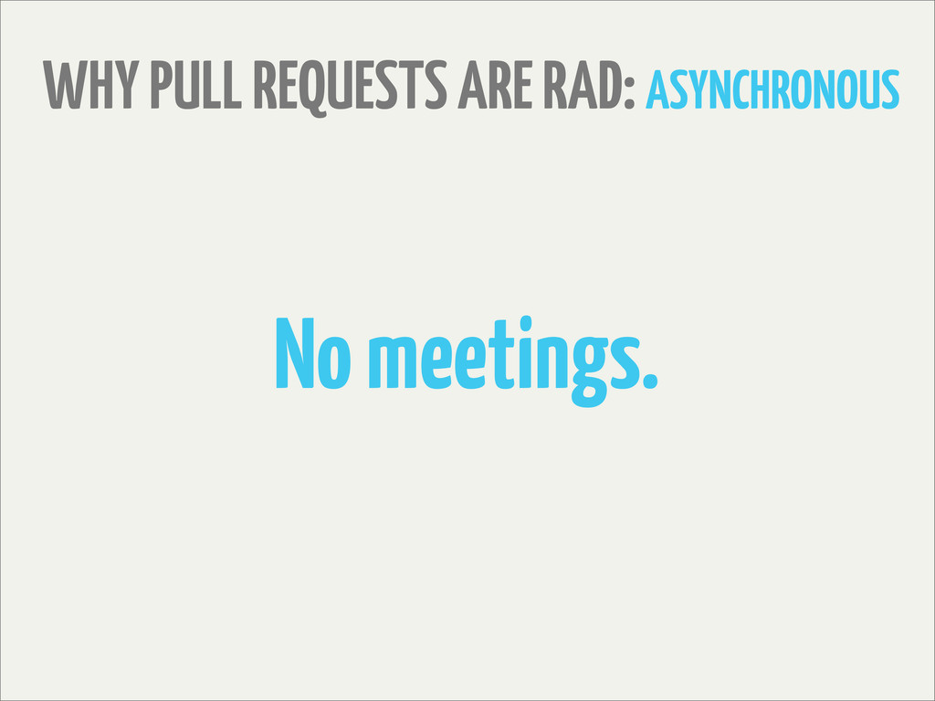 WHY PULL REQUESTS ARE RAD: ASYNCHRONOUS No meet...
