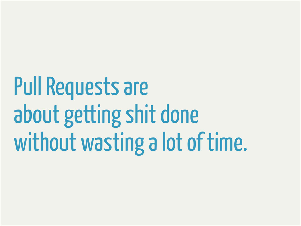 Pull Requests are about getting shit done witho...