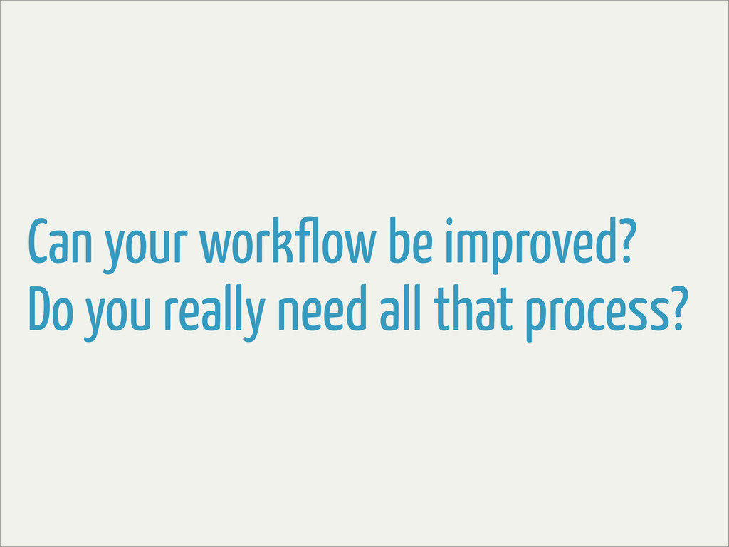 Can your workflow be improved? Do you really ne...