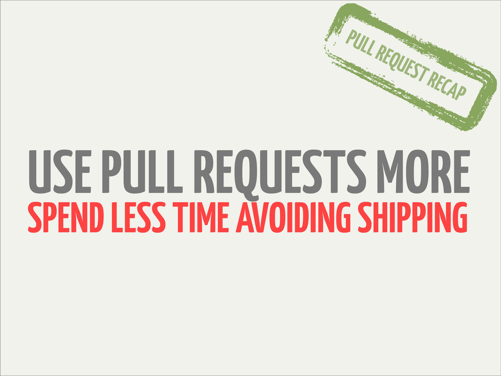 USE PULL REQUESTS MORE SPEND LESS TIME AVOIDING...