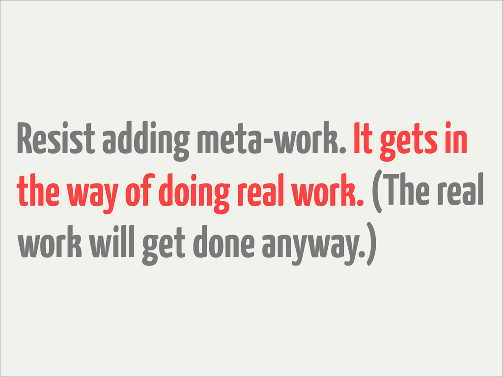 Resist adding meta-work. It gets in the way of ...