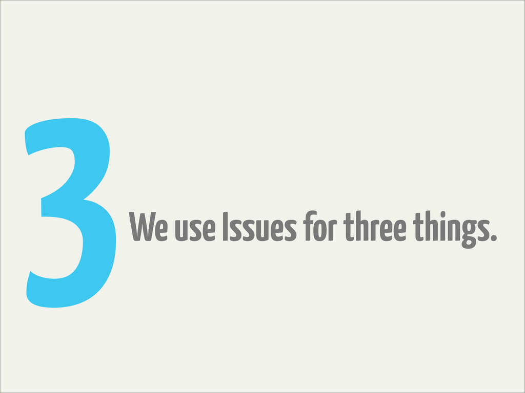 3We use Issues for three things.