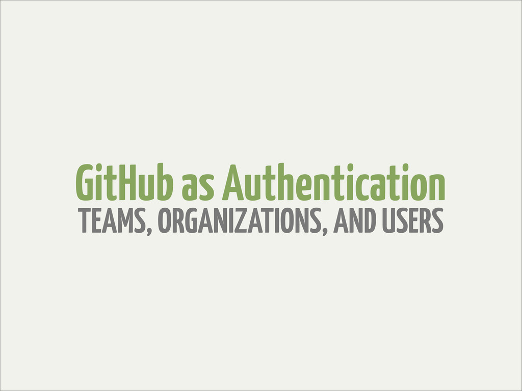 GitHub as Authentication TEAMS, ORGANIZATIONS, ...