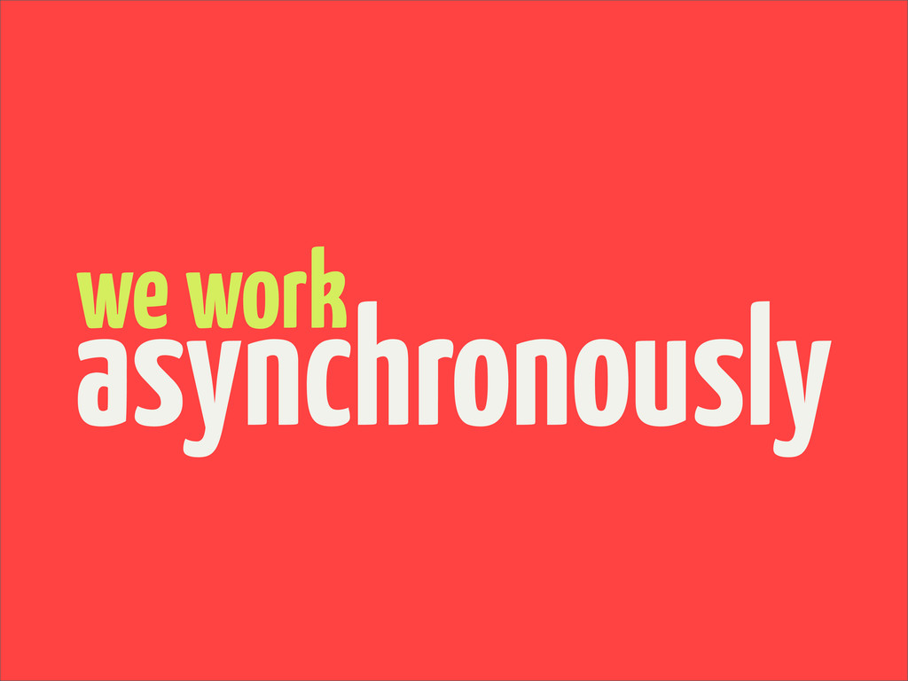 we work asynchronously