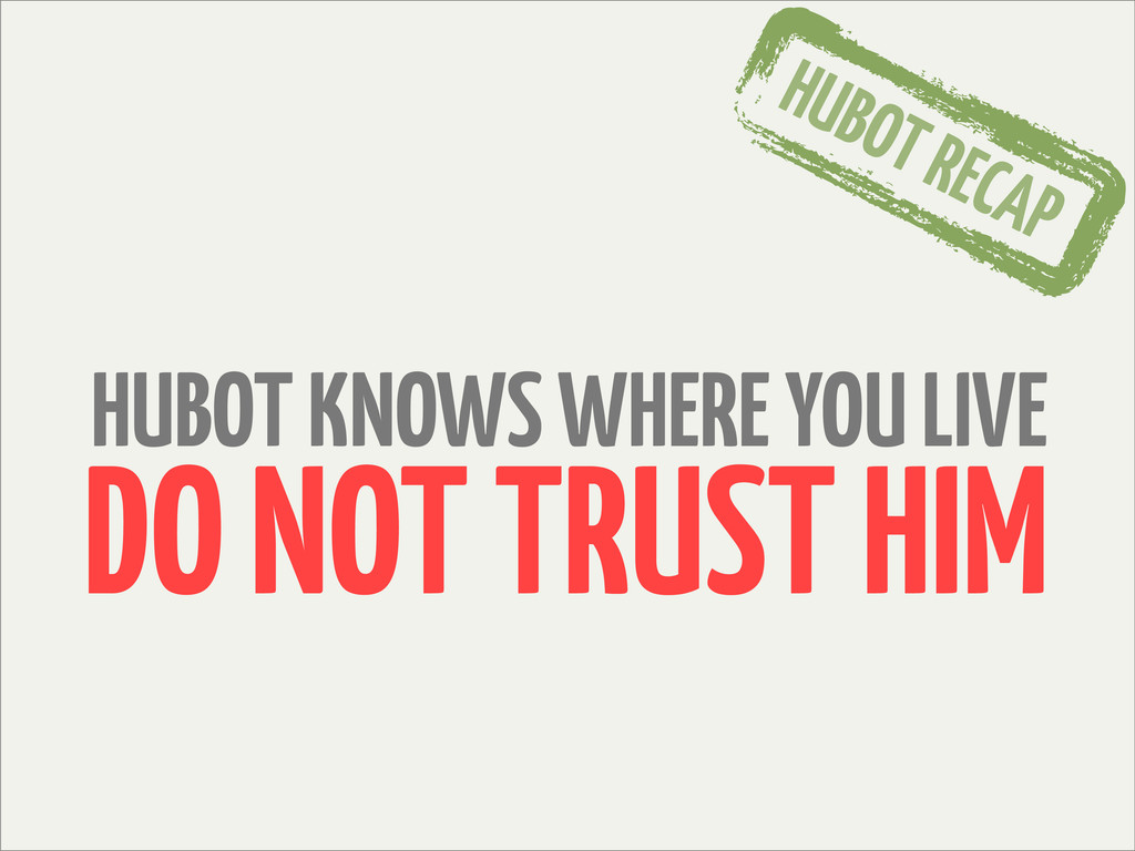 HUBOT RECAP HUBOT KNOWS WHERE YOU LIVE DO NOT T...