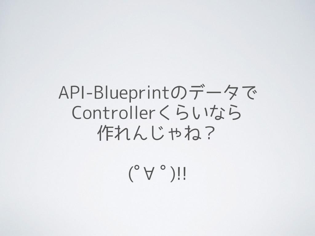 API-Blueprintのデータで Controllerくらいなら 作れんじゃね? (゚∀゚...