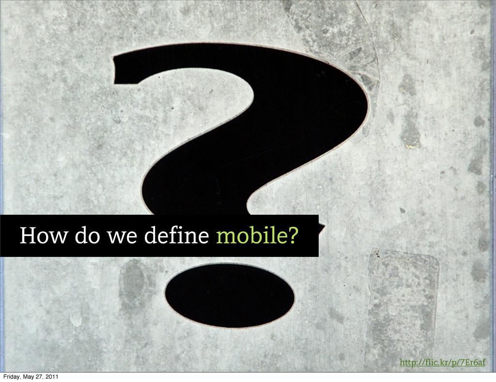 http://flic.kr/p/7Er6af How do we define mobile...