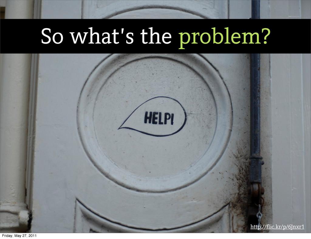 http://flic.kr/p/6Jnxr1 So what's the problem? ...