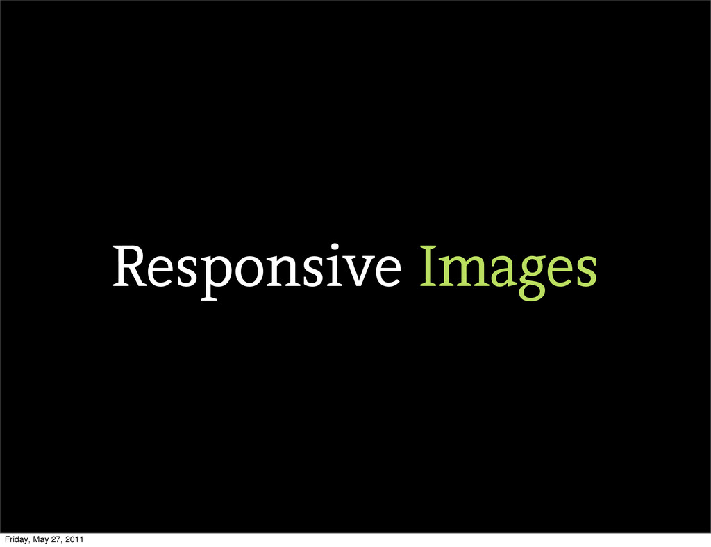 Responsive Images Friday, May 27, 2011