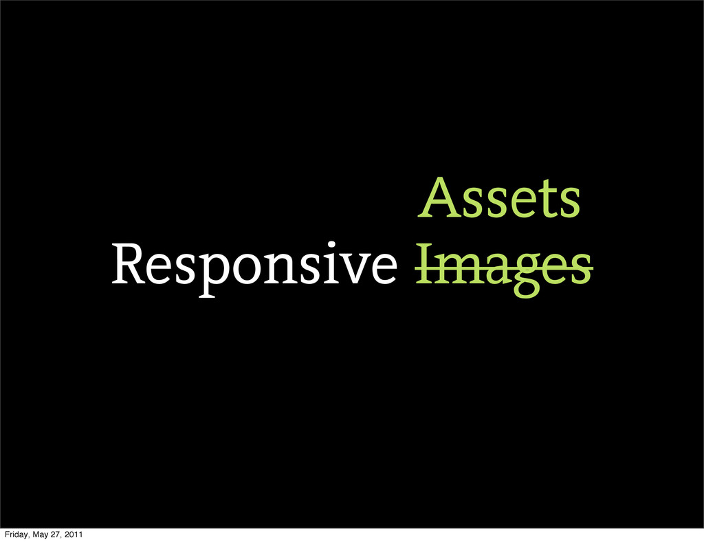 Responsive Images Assets Friday, May 27, 2011