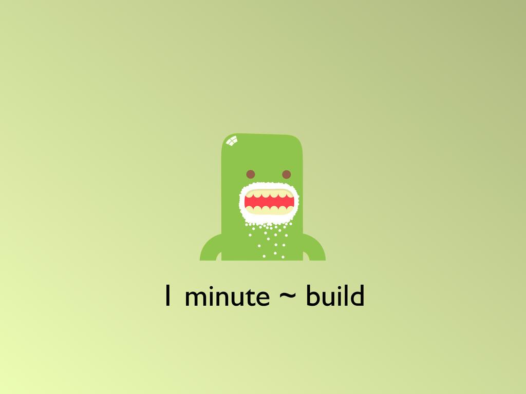 1 minute ~ build