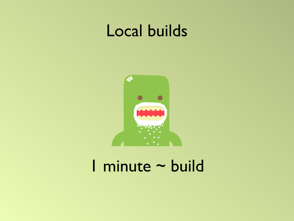 1 minute ~ build Local builds