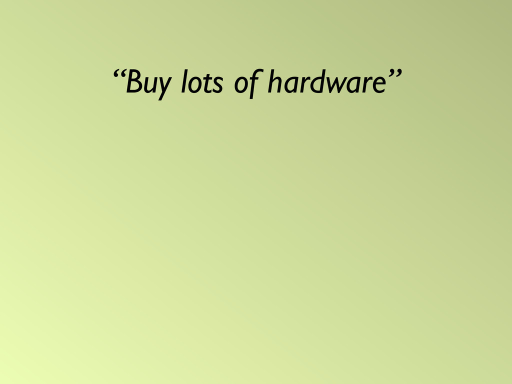 """Buy lots of hardware"""