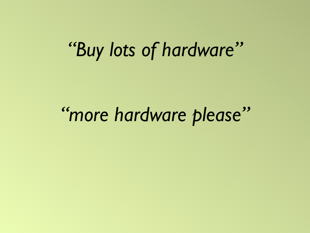 """Buy lots of hardware"" ""more hardware please"""