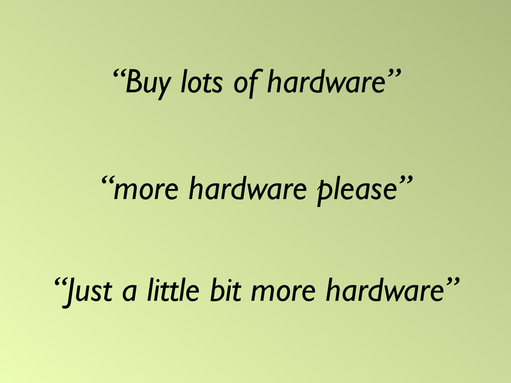 """Buy lots of hardware"" ""more hardware please"" ""..."