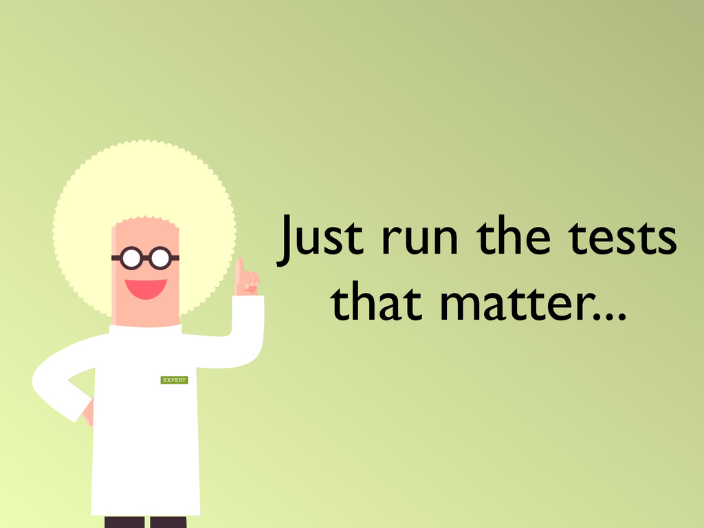 Just run the tests that matter...