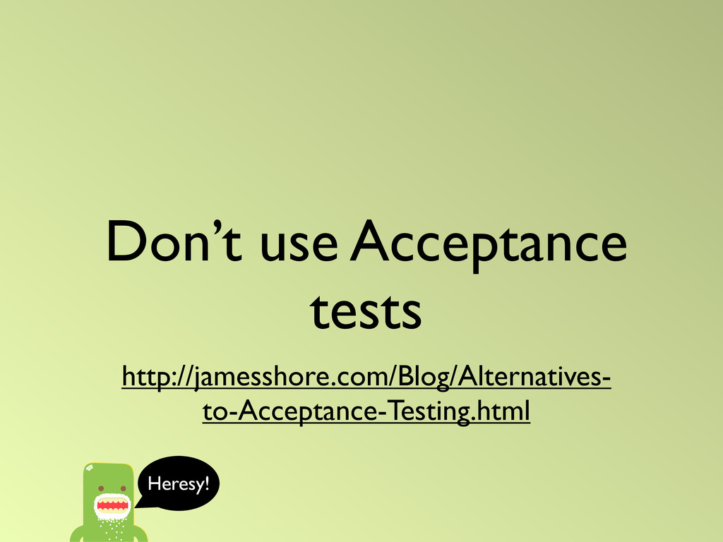 Don't use Acceptance tests http://jamesshore.co...