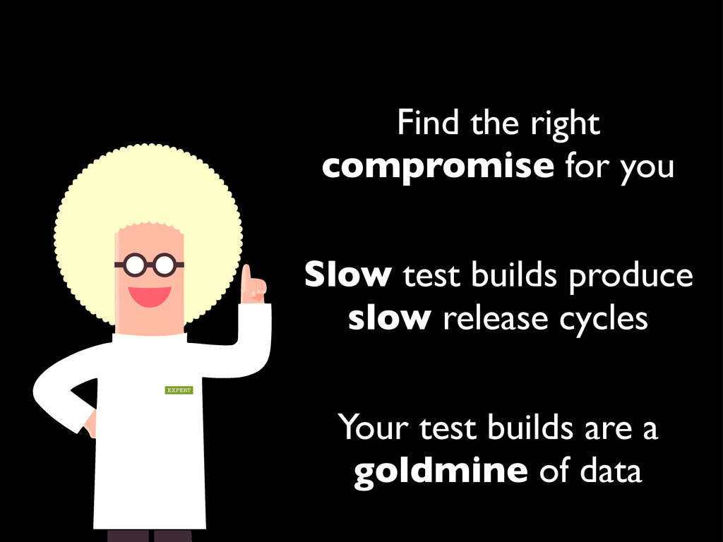 Find the right compromise for you Slow test bui...