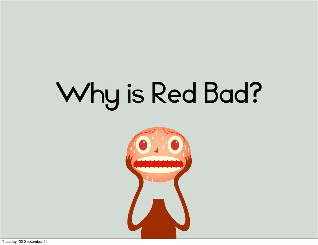 Why is Red Bad? Tuesday, 20 September 11
