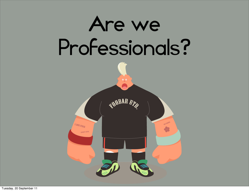 Are we Professionals? Tuesday, 20 September 11