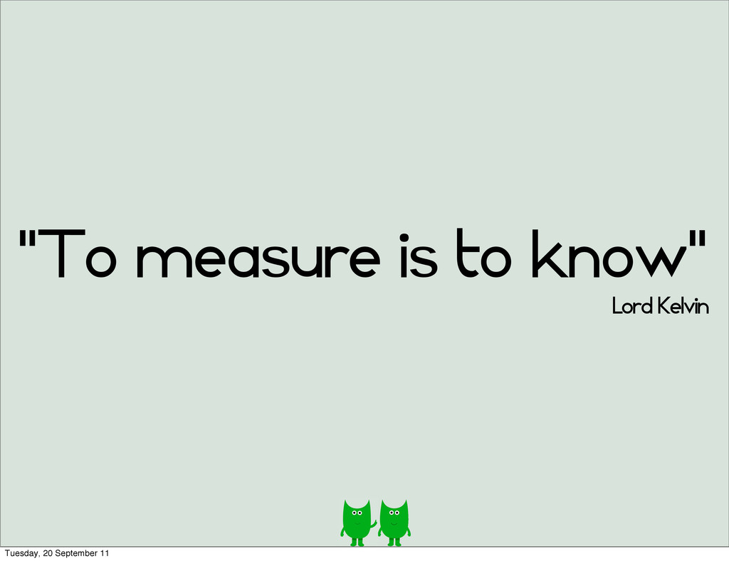 """""""To measure is to know"""" Lord Kelvin Tuesday, 20..."""