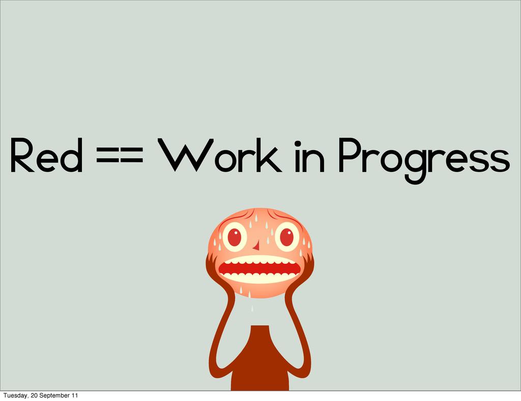 Red == Work in Progress Tuesday, 20 September 11