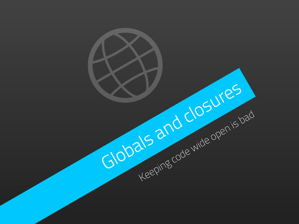 Globals and closures Keeping code wide open is ...